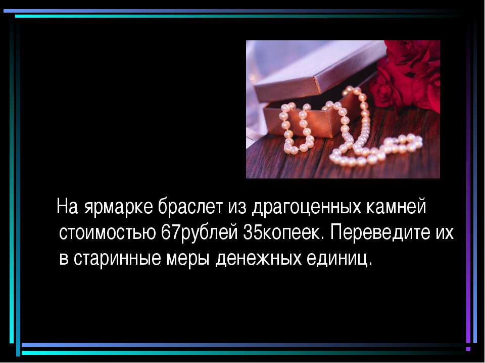 На ярмарке браслет из драгоценных камней стоимостью 67рублей 35копеек. Переве...