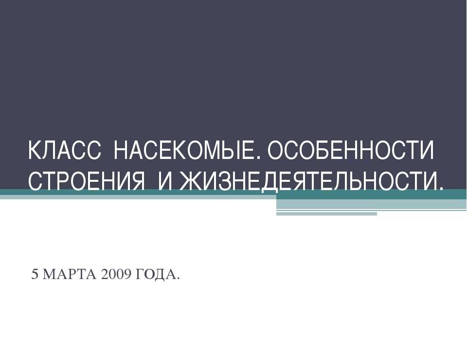 КЛАСС НАСЕКОМЫЕ. ОСОБЕННОСТИ СТРОЕНИЯ И ЖИЗНЕДЕЯТЕЛЬНОСТИ. 5 МАРТА 2009 ГОДА.