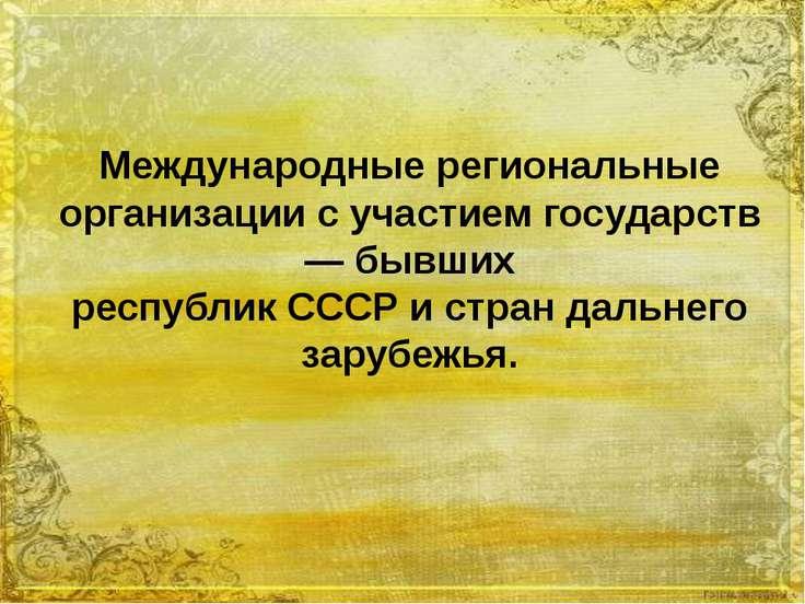 Международные региональные организации с участием государств — бывших республ...