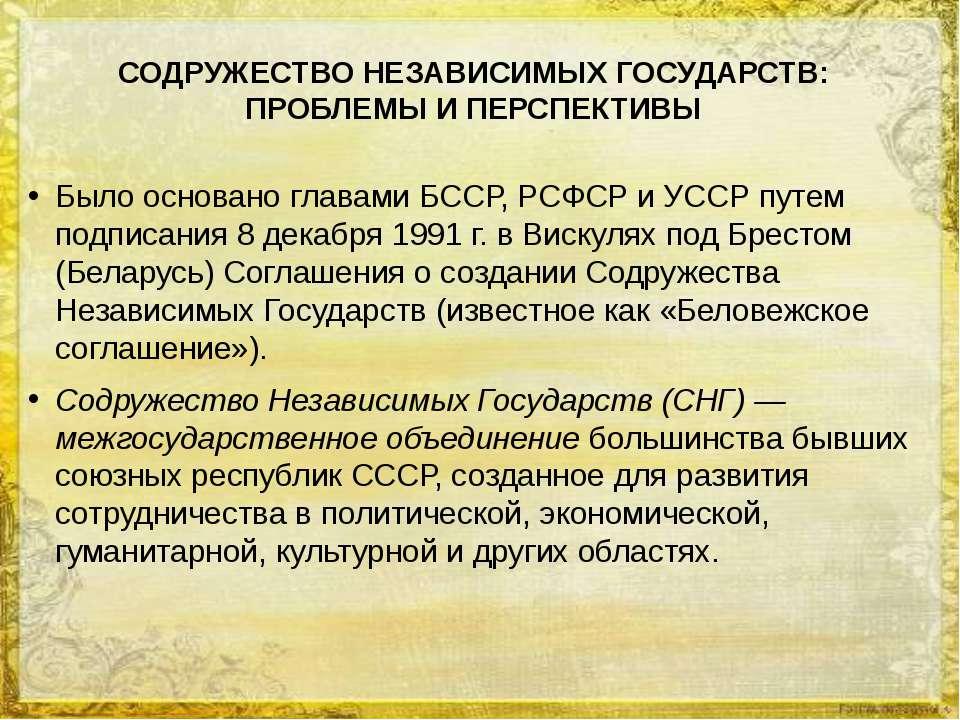 СОДРУЖЕСТВО НЕЗАВИСИМЫХ ГОСУДАРСТВ: ПРОБЛЕМЫ И ПЕРСПЕКТИВЫ Было основано глав...