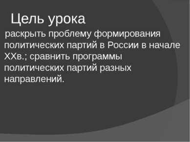Цель урока раскрыть проблему формирования политических партий в России в нача...