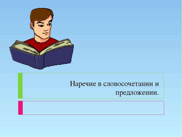Наречие в словосочетании и предложении.