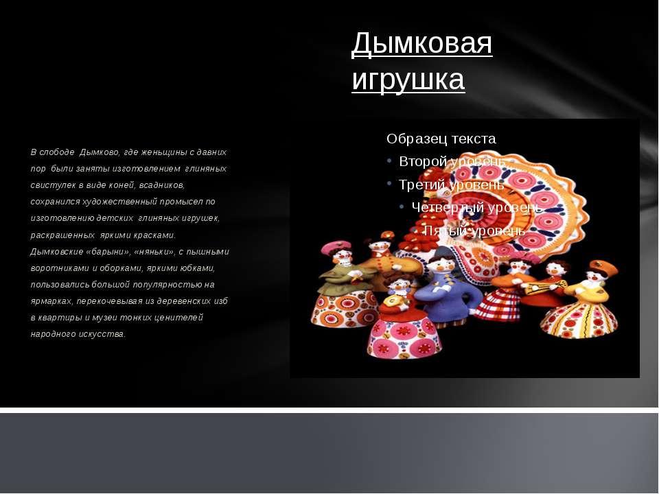 Дымковая игрушка В слободе Дымково, где женьщины с давних пор были заняты изг...