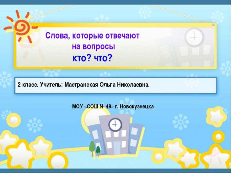 2 класс. Учитель: Мастранская Ольга Николаевна. 2 класс. Учитель: Мастранская...