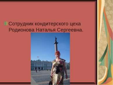 Сотрудник кондитерского цеха Родионова Наталья Сергеевна.