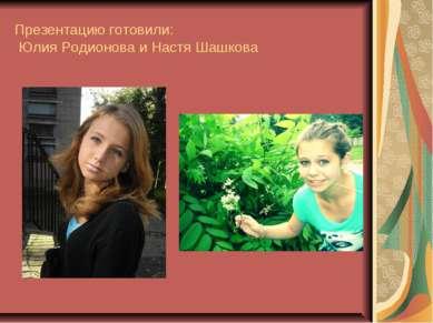 Презентацию готовили: Юлия Родионова и Настя Шашкова