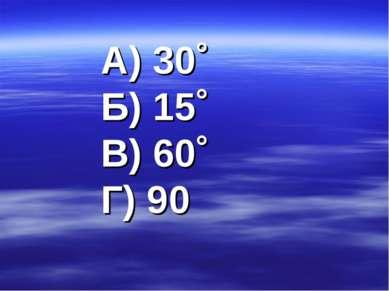 А) 30˚ Б) 15˚ В) 60˚ Г) 90