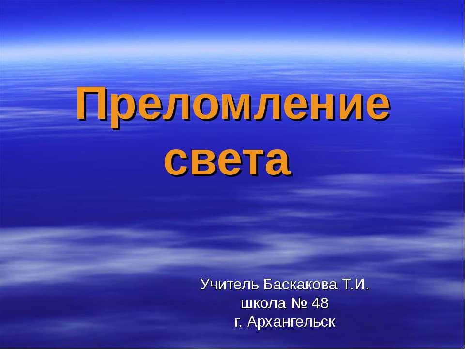 Преломление света Учитель Баскакова Т.И. школа № 48 г. Архангельск