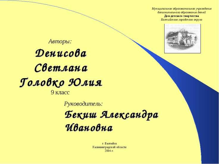 Руководитель: Бекиш Александра Ивановна Авторы: Денисова Светлана Головко Юли...