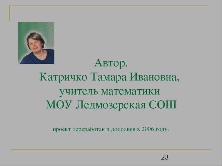 Автор. Катричко Тамара Ивановна, учитель математики МОУ Ледмозерская СОШ прое...