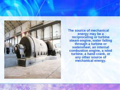 The source of mechanical energy may be a reciprocating or turbine steam engin...
