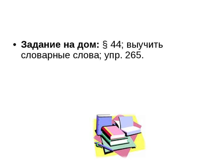 Задание на дом: § 44; выучить словарные слова; упр. 265.