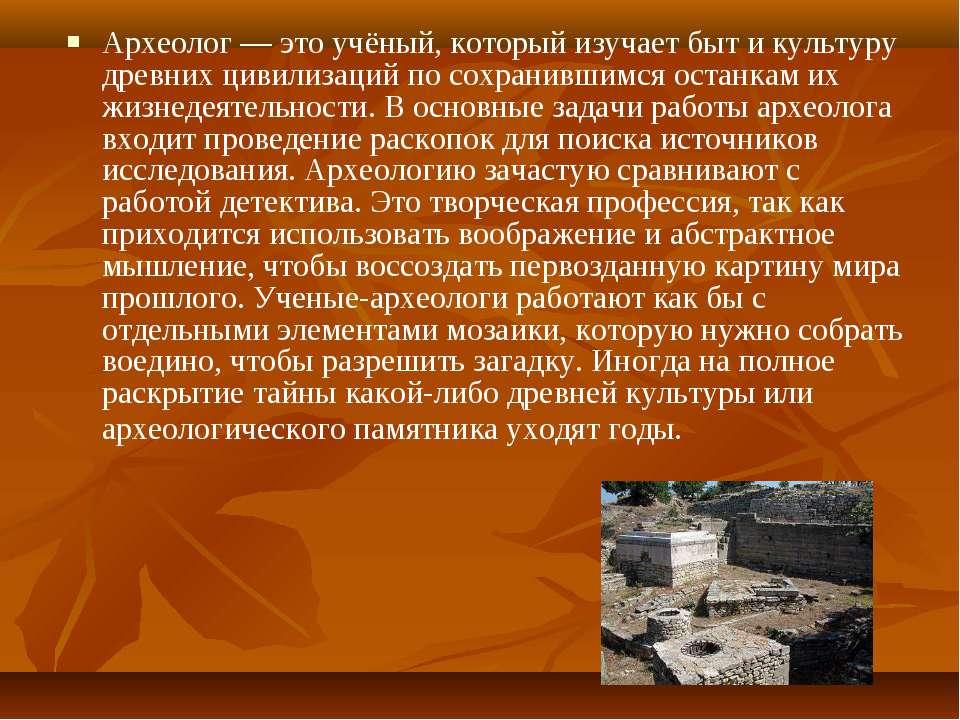 Археолог — это учёный, который изучает быт и культуру древних цивилизаций по ...