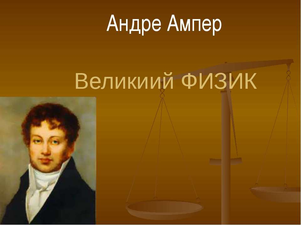 Великиий ФИЗИК Андре Ампер