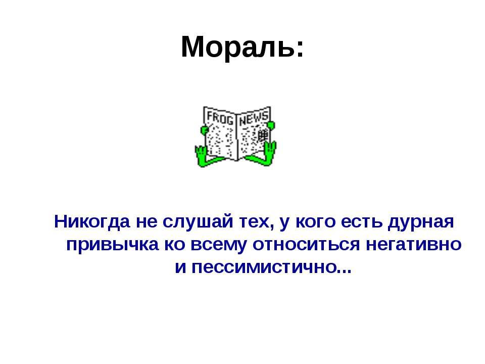Мораль: Никогда не слушай тех, у кого есть дурная привычка ко всему относитьс...