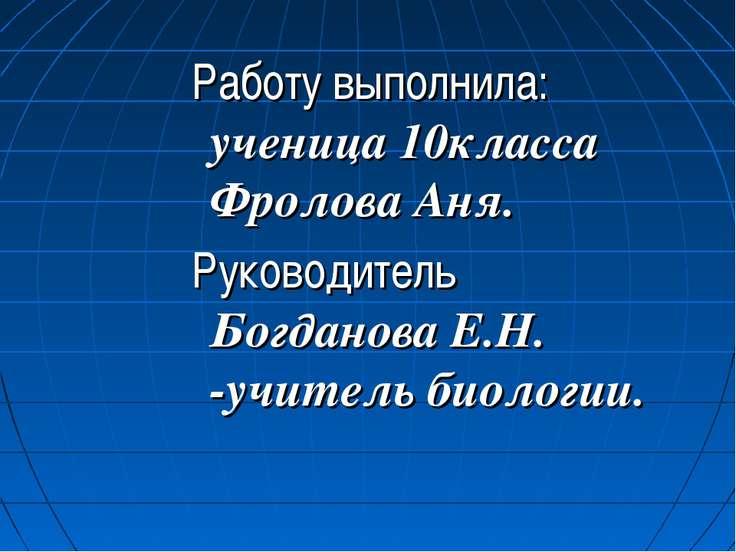 Работу выполнила: ученица 10класса Фролова Аня. Руководитель Богданова Е.Н. -...