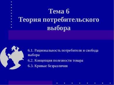 Тема 6 Теория потребительского выбора 6.1. Рациональность потребителя и свобо...