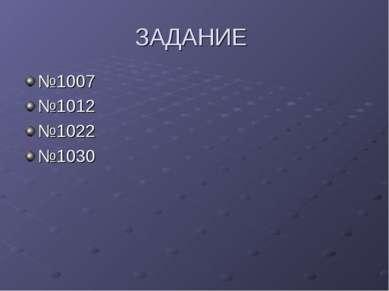 ЗАДАНИЕ №1007 №1012 №1022 №1030