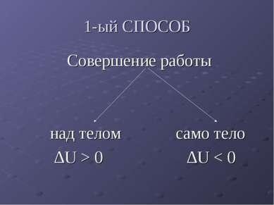 1-ый СПОСОБ Совершение работы над телом само тело ∆U > 0 ∆U < 0