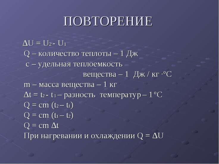 ПОВТОРЕНИЕ ∆U = U2 - U1 Q – количество теплоты – 1 Дж c – удельная теплоемкос...