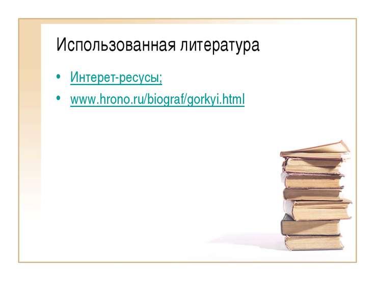 Использованная литература Интерет-ресусы; www.hrono.ru/biograf/gorkyi.html