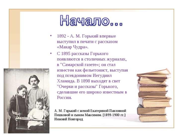 1892 - A. M. Горький впервые выступил в печати с рассказом «Макар Чудра». С 1...