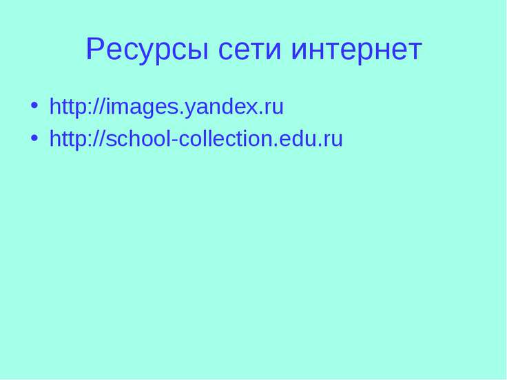 Ресурсы сети интернет http://images.yandex.ru http://school-collection.edu.ru