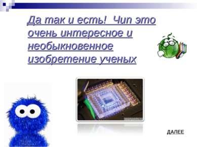 ДАЛЕЕ Да так и есть! Чип это очень интересное и необыкновенное изобретение уч...