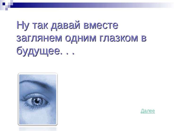 Ну так давай вместе заглянем одним глазком в будущее. . . Далее
