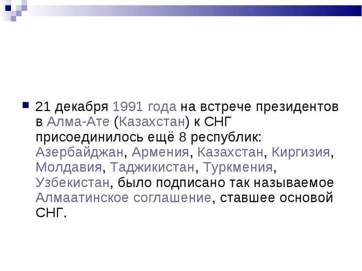 21 декабря 1991 года на встрече президентов в Алма-Ате (Казахстан) к СНГ прис...
