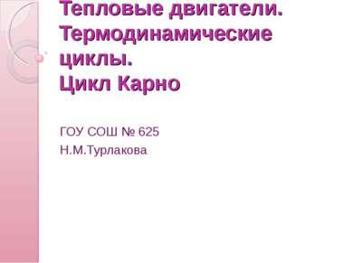 Тепловые двигатели. Термодинамические циклы. Цикл Карно ГОУ СОШ № 625 Н.М.Тур...