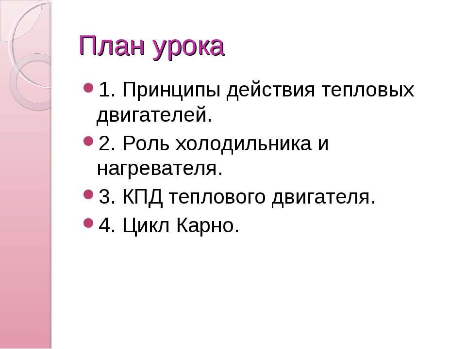 План урока 1. Принципы действия тепловых двигателей. 2. Роль холодильника и н...