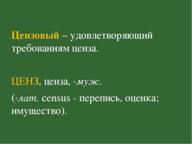 Цензовый – удовлетворяющий требованиям ценза. ЦЕНЗ, ценза, ·муж. (·лат. censu...