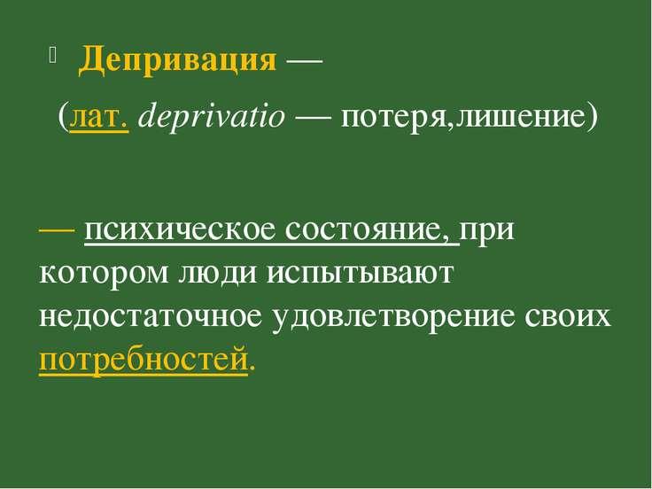 Депривация — (лат.deprivatio — потеря,лишение) — психическое состояние, при ...