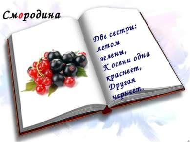 Смородина Две сестры: летом зелены, К осени одна краснеет, Другая чернеет.
