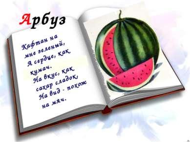 Арбуз Кафтан на мне зеленый, А сердце, как кумач. На вкус, как сахар сладок, ...