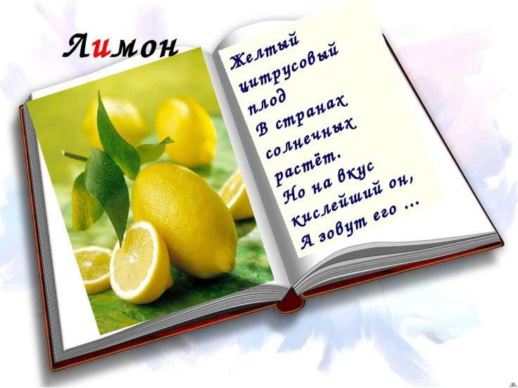 Лимон Желтый цитрусовый плод В странах солнечных растёт. Но на вкус кислейший...