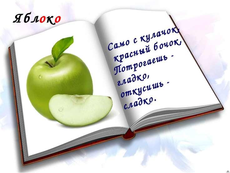 Яблоко Само с кулачок, красный бочок, Потрогаешь - гладко, откусишь - сладко.