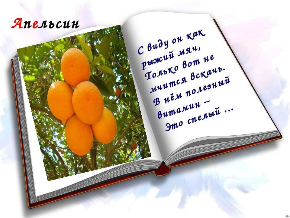 Апельсин С виду он как рыжий мяч, Только вот не мчится вскачь. В нём полезный...