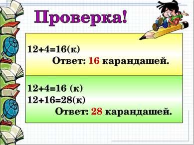12+4=16(к) Ответ: 16 карандашей. 12+4=16 (к) 12+16=28(к) Ответ: 28 карандашей.
