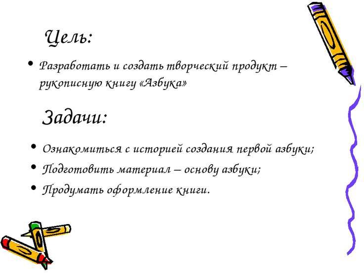 Цель: Разработать и создать творческий продукт – рукописную книгу «Азбука» За...
