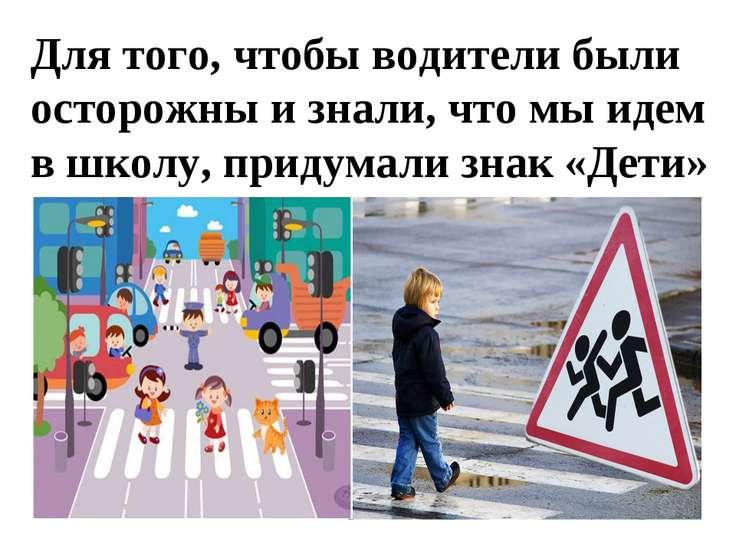 Для того, чтобы водители были осторожны и знали, что мы идем в школу, придума...