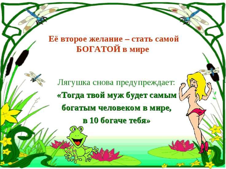 Её второе желание – стать самой БОГАТОЙ в мире Лягушка снова предупреждает: «...