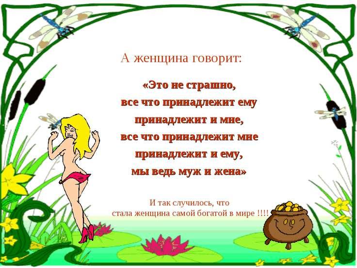 А женщина говорит: «Это не страшно, все что принадлежит ему принадлежит и мне...
