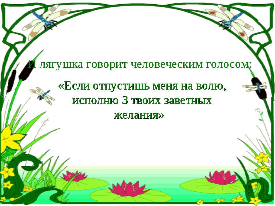 И лягушка говорит человеческим голосом: «Если отпустишь меня на волю, исполню...