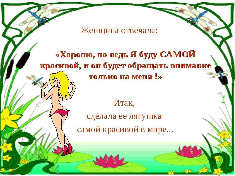 Женщина отвечала: «Хорошо, но ведь Я буду САМОЙ красивой, и он будет обращать...