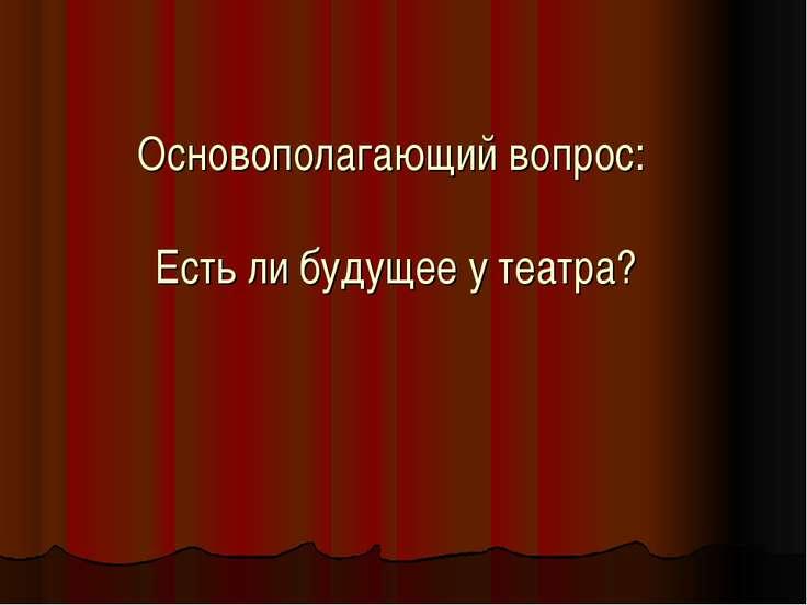 Основополагающий вопрос: Есть ли будущее у театра?
