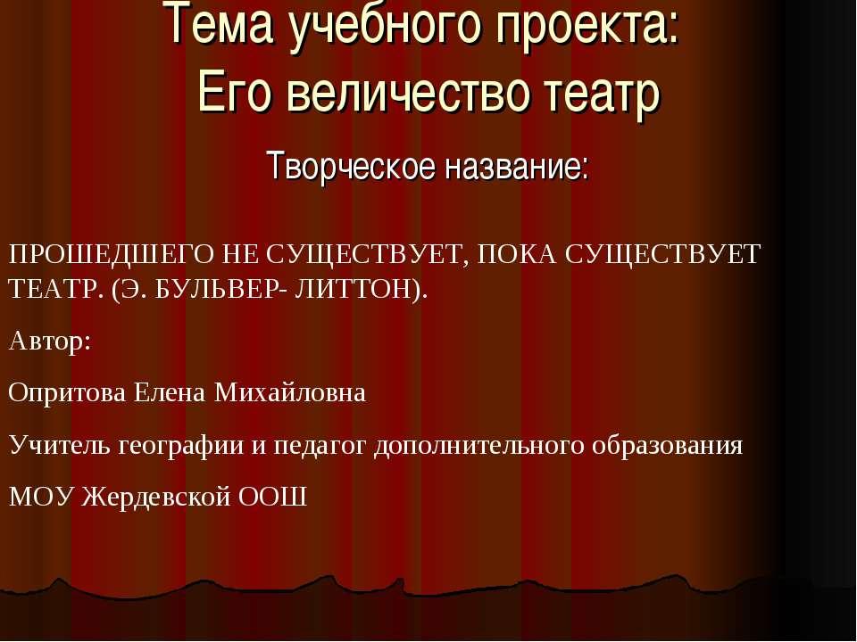 Тема учебного проекта: Его величество театр Творческое название: ПРОШЕДШЕГО Н...