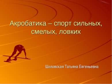 Акробатика – спорт сильных, смелых, ловких Шиловская Татьяна Евгеньевна