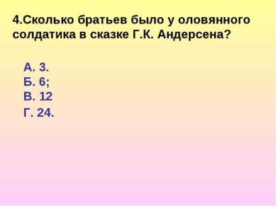 4.Сколько братьев было у оловянного солдатика в сказкеГ.К. Андерсена? А. 3. ...